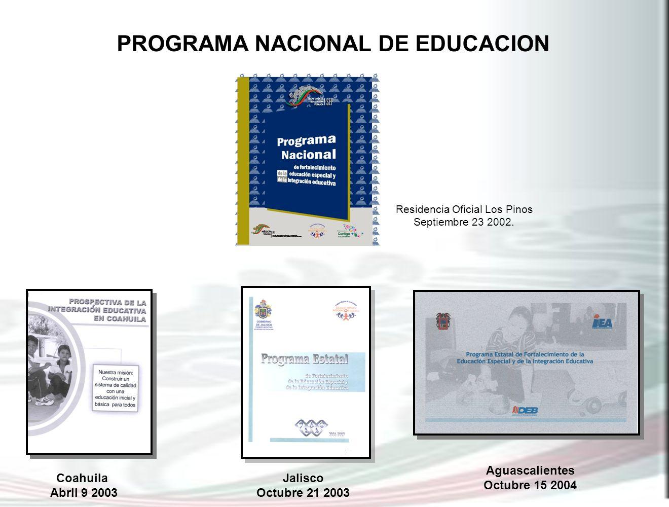 PROGRAMA NACIONAL DE EDUCACION Residencia Oficial Los Pinos Septiembre 23 2002. Coahuila Abril 9 2003 Aguascalientes Octubre 15 2004 Jalisco Octubre 2