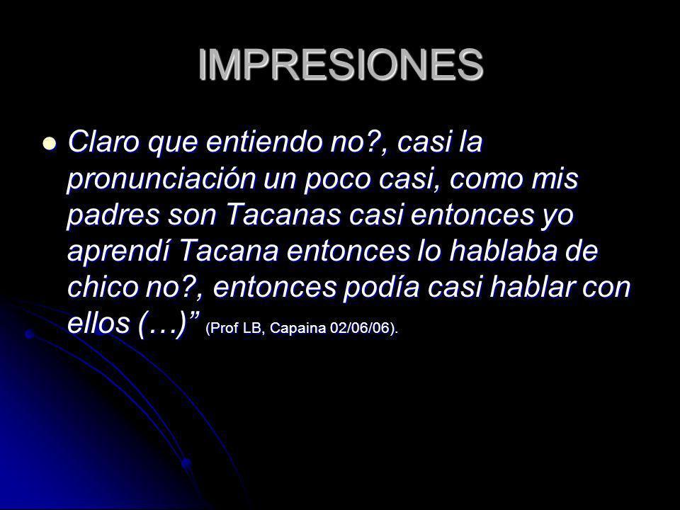 IMPRESIONES Claro que entiendo no?, casi la pronunciación un poco casi, como mis padres son Tacanas casi entonces yo aprendí Tacana entonces lo hablab