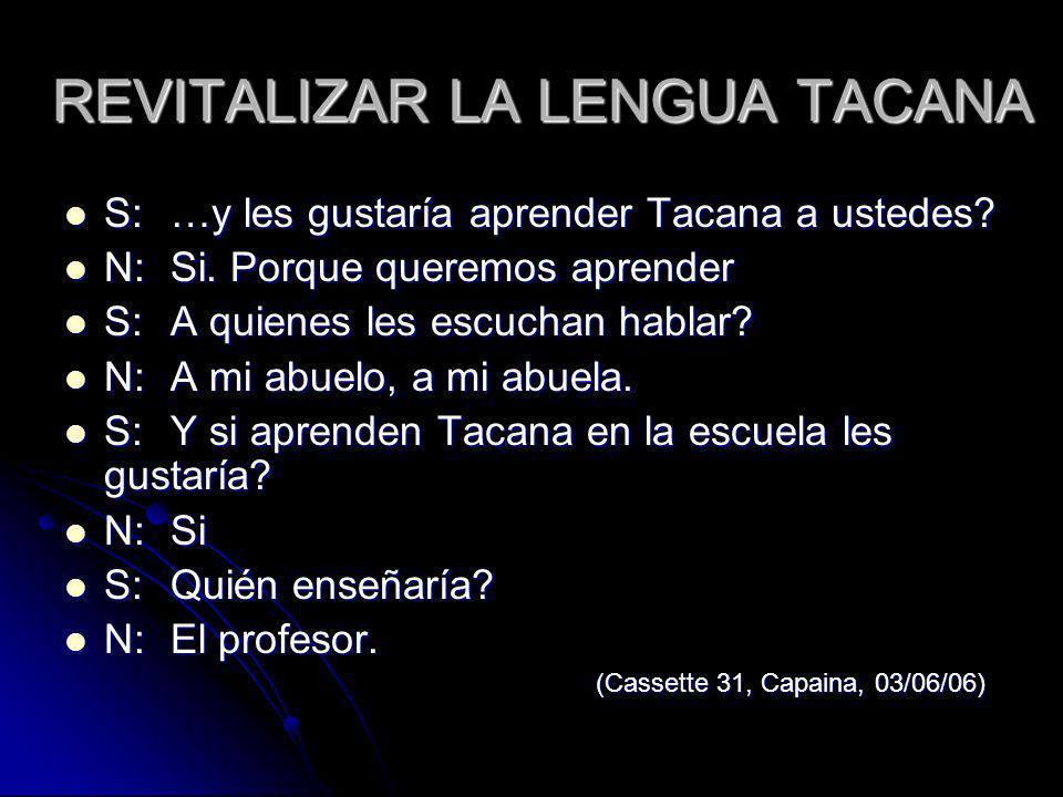 REVITALIZAR LA LENGUA TACANA S:…y les gustaría aprender Tacana a ustedes? S:…y les gustaría aprender Tacana a ustedes? N:Si. Porque queremos aprender