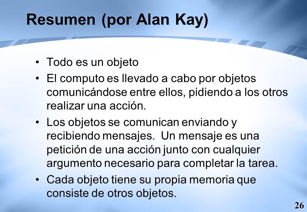 26 Resumen (por Alan Kay) Todo es un objeto El computo es llevado a cabo por objetos comunicándose entre ellos, pidiendo a los otros realizar una acci