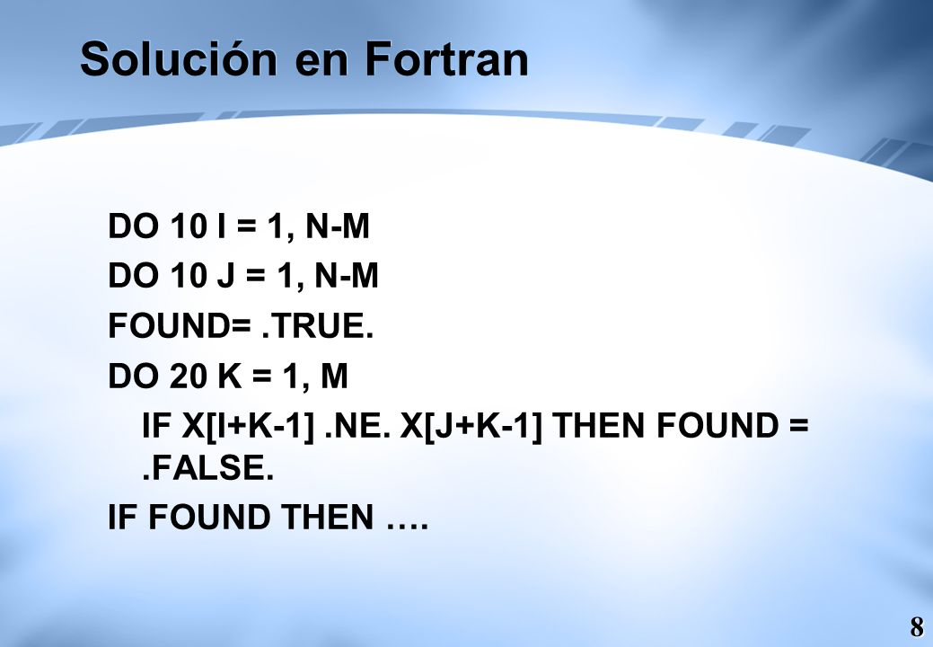 8 Solución en Fortran DO 10 I = 1, N-M DO 10 J = 1, N-M FOUND=.TRUE. DO 20 K = 1, M IF X[I+K-1].NE. X[J+K-1] THEN FOUND =.FALSE. IF FOUND THEN ….