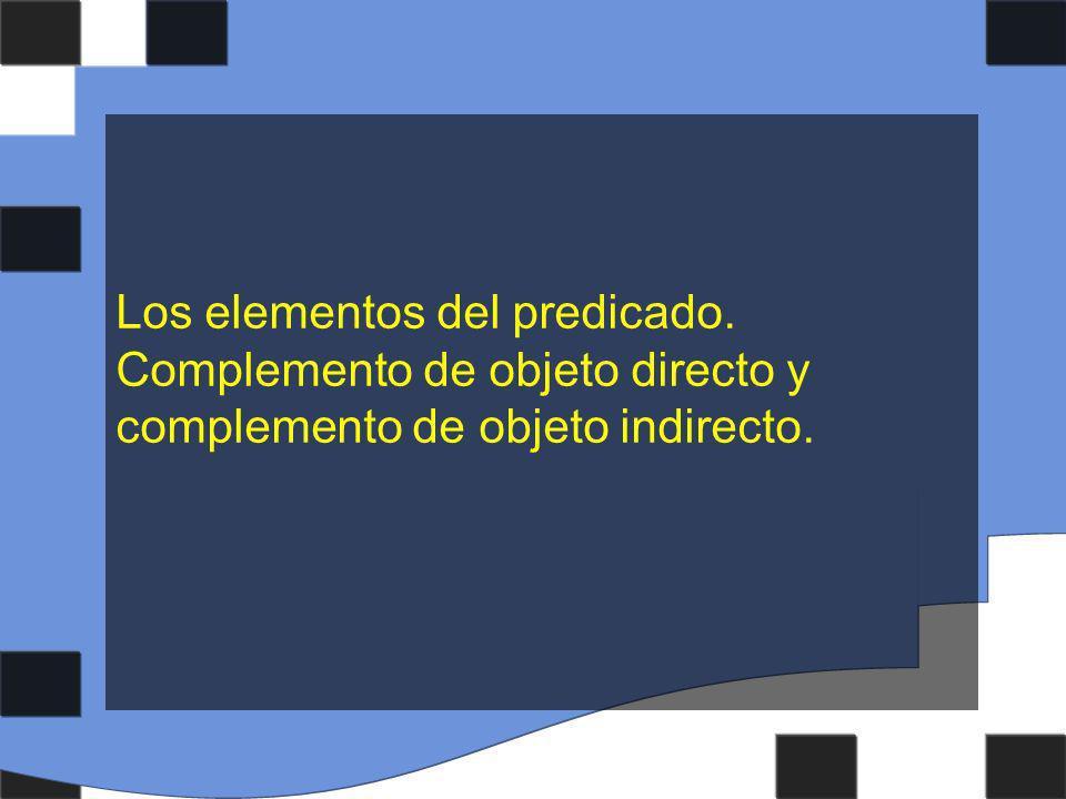 Los elementos del predicado. Complemento de objeto directo y complemento de objeto indirecto.