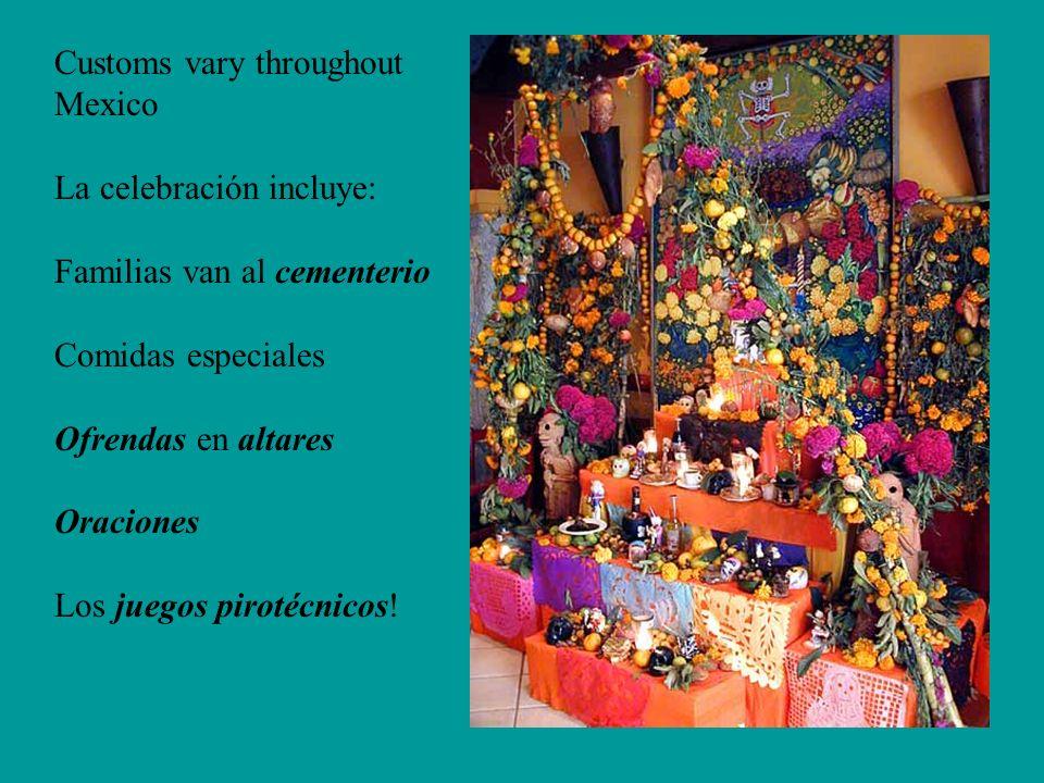 Customs vary throughout Mexico La celebración incluye: Familias van al cementerio Comidas especiales Ofrendas en altares Oraciones Los juegos pirotécnicos!