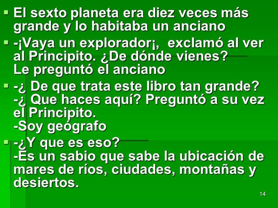 14 El sexto planeta era diez veces más grande y lo habitaba un anciano El sexto planeta era diez veces más grande y lo habitaba un anciano -¡Vaya un e
