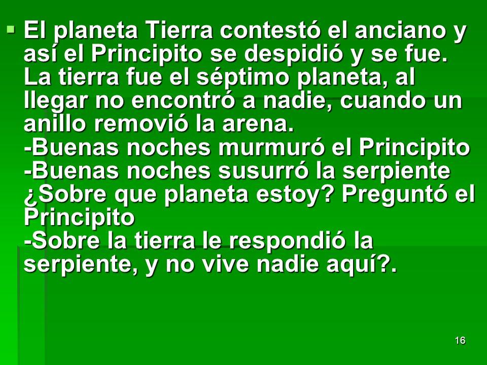 16 El planeta Tierra contestó el anciano y así el Principito se despidió y se fue. La tierra fue el séptimo planeta, al llegar no encontró a nadie, cu