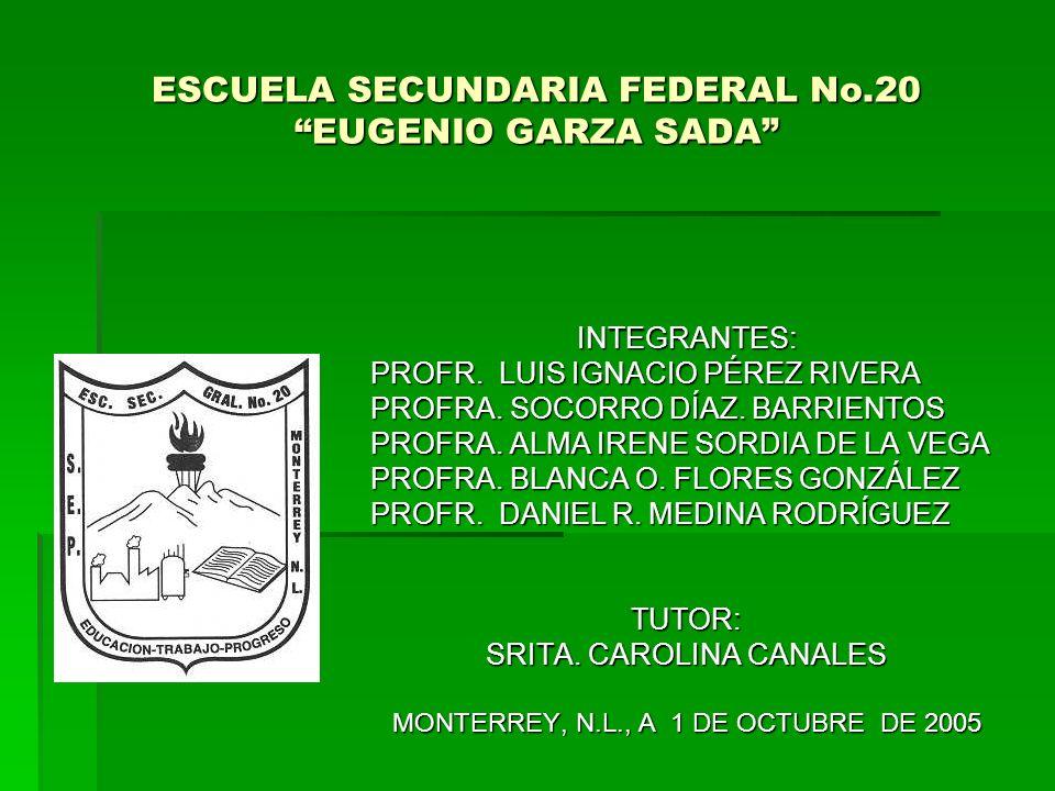 ESCUELA SECUNDARIA FEDERAL No.20 EUGENIO GARZA SADA INTEGRANTES: PROFR. LUIS IGNACIO PÉREZ RIVERA PROFRA. SOCORRO DÍAZ. BARRIENTOS PROFRA. ALMA IRENE