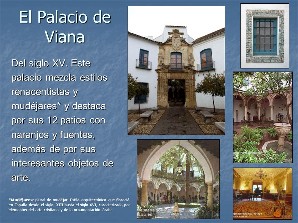 El Palacio de Viana Del siglo XV. Este palacio mezcla estilos renacentistas y mudéjares* y destaca por sus 12 patios con naranjos y fuentes, además de