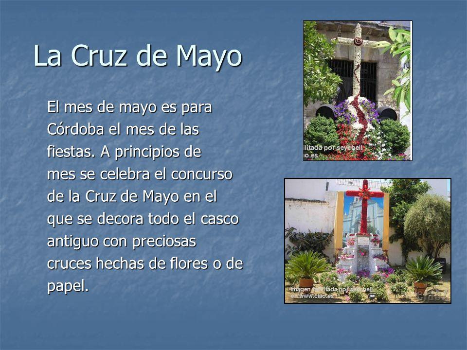 La Cruz de Mayo El mes de mayo es para Córdoba el mes de las fiestas. A principios de mes se celebra el concurso de la Cruz de Mayo en el que se decor