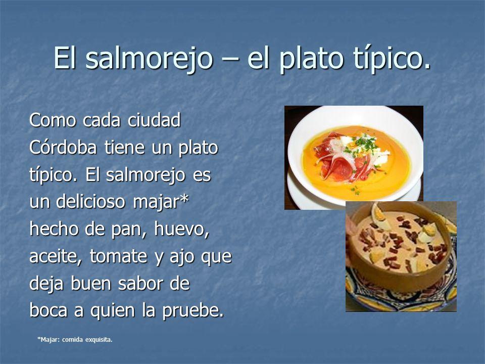El salmorejo – el plato típico. Como cada ciudad Córdoba tiene un plato típico. El salmorejo es un delicioso majar* hecho de pan, huevo, aceite, tomat