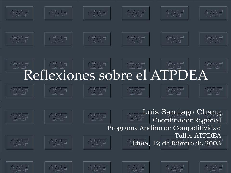 Reflexiones sobre el ATPDEA Luis Santiago Chang Coordinador Regional Programa Andino de Competitividad Taller ATPDEA Lima, 12 de febrero de 2003
