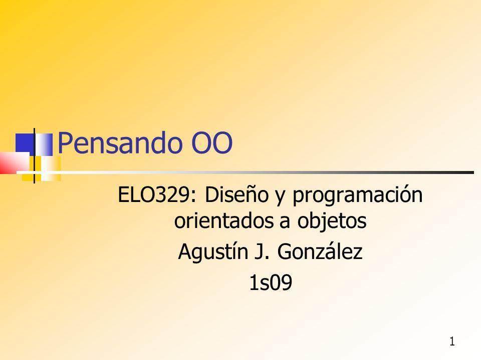 1 Pensando OO ELO329: Diseño y programación orientados a objetos Agustín J. González 1s09