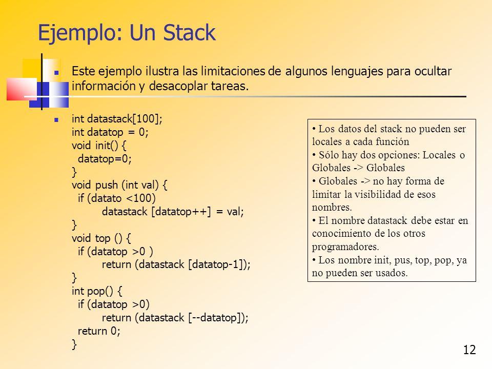 12 Ejemplo: Un Stack Este ejemplo ilustra las limitaciones de algunos lenguajes para ocultar información y desacoplar tareas. int datastack[100]; int