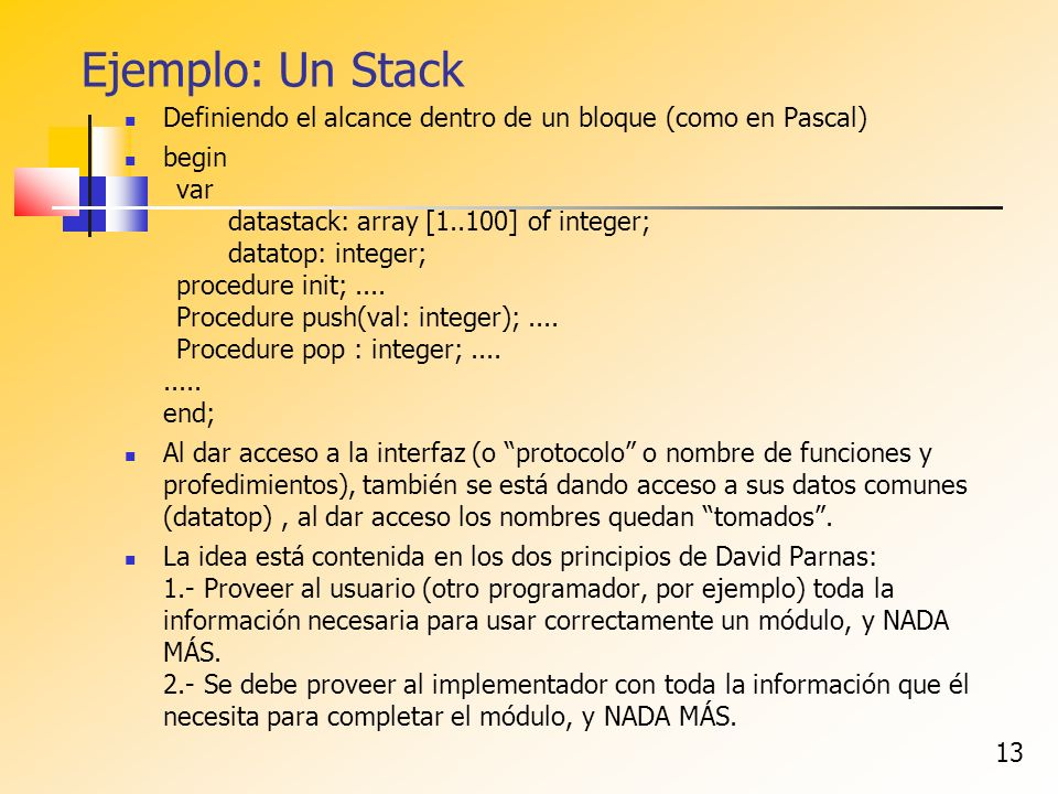 13 Ejemplo: Un Stack Definiendo el alcance dentro de un bloque (como en Pascal) begin var datastack: array [1..100] of integer; datatop: integer; procedure init;....