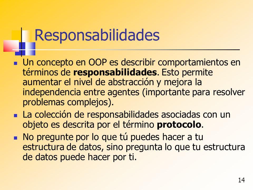 14 Responsabilidades Un concepto en OOP es describir comportamientos en términos de responsabilidades. Esto permite aumentar el nivel de abstracción y