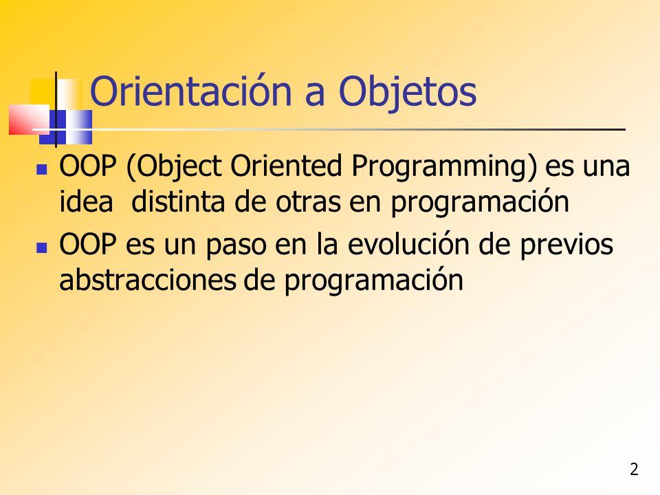 2 Orientación a Objetos OOP (Object Oriented Programming) es una idea distinta de otras en programación OOP es un paso en la evolución de previos abstracciones de programación