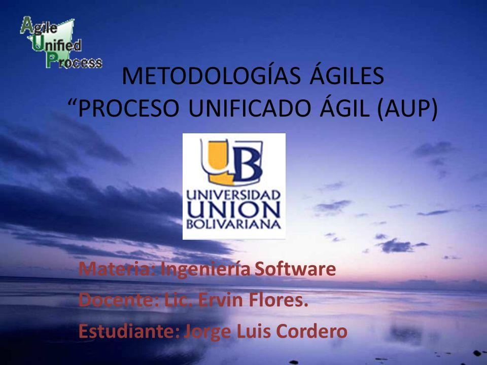 METODOLOGÍAS ÁGILES PROCESO UNIFICADO ÁGIL (AUP) Materia: Ingeniería Software Docente: Lic. Ervin Flores. Estudiante: Jorge Luis Cordero