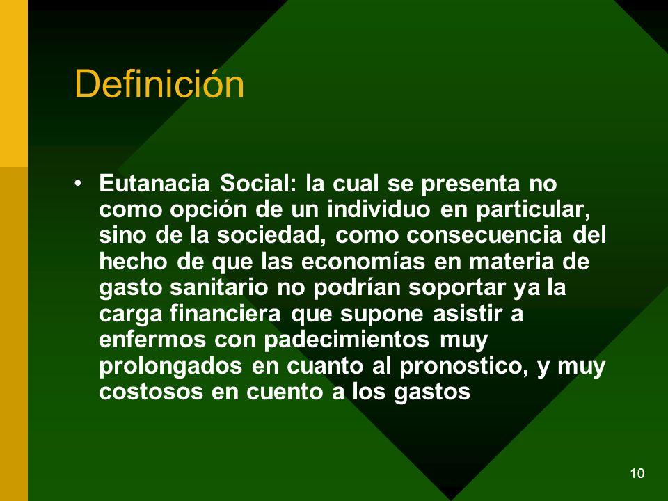 10 Definición Eutanacia Social: la cual se presenta no como opción de un individuo en particular, sino de la sociedad, como consecuencia del hecho de