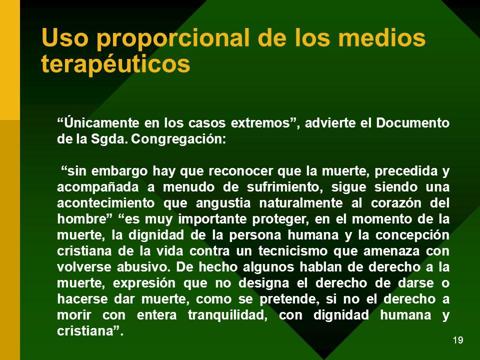 19 Uso proporcional de los medios terapéuticos Únicamente en los casos extremos, advierte el Documento de la Sgda. Congregación: sin embargo hay que r