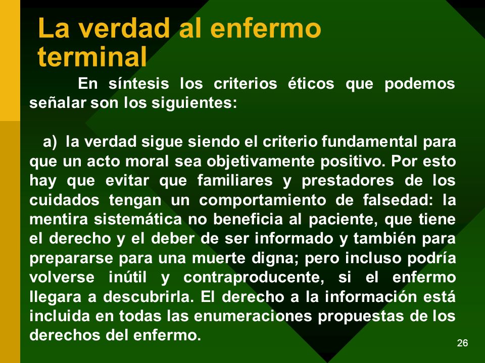 26 La verdad al enfermo terminal En síntesis los criterios éticos que podemos señalar son los siguientes: a) la verdad sigue siendo el criterio fundam