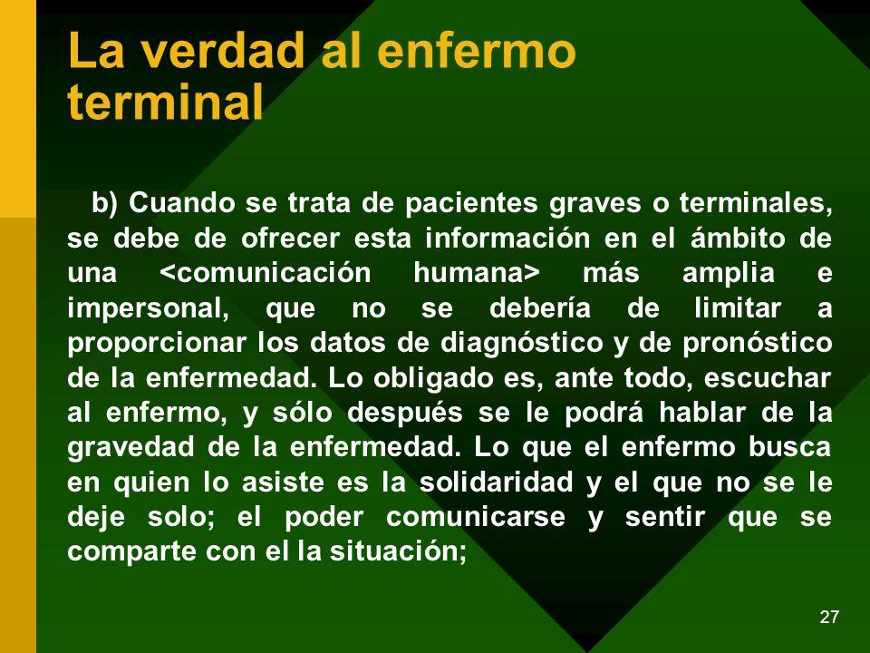 27 La verdad al enfermo terminal b) Cuando se trata de pacientes graves o terminales, se debe de ofrecer esta información en el ámbito de una más ampl