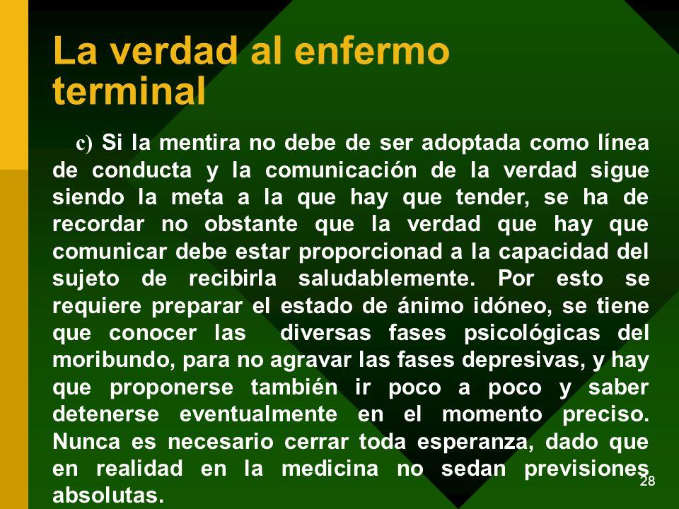 28 La verdad al enfermo terminal c) Si la mentira no debe de ser adoptada como línea de conducta y la comunicación de la verdad sigue siendo la meta a