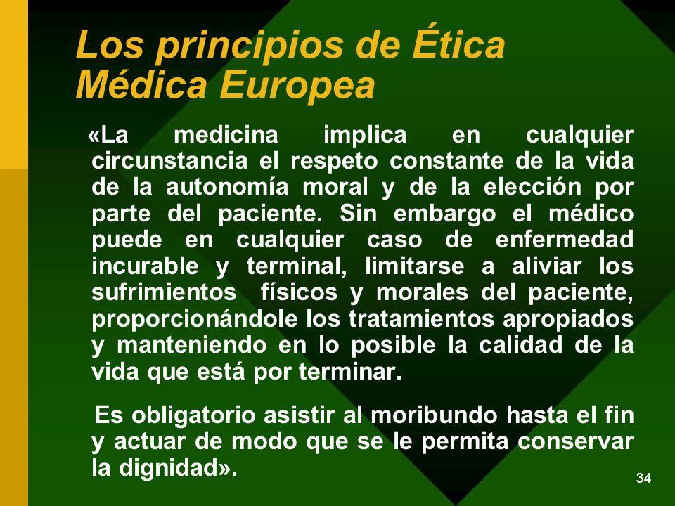 34 Los principios de Ética Médica Europea «La medicina implica en cualquier circunstancia el respeto constante de la vida de la autonomía moral y de l