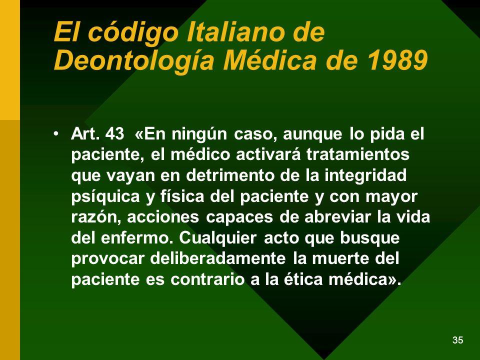 35 El código Italiano de Deontología Médica de 1989 Art. 43 «En ningún caso, aunque lo pida el paciente, el médico activará tratamientos que vayan en