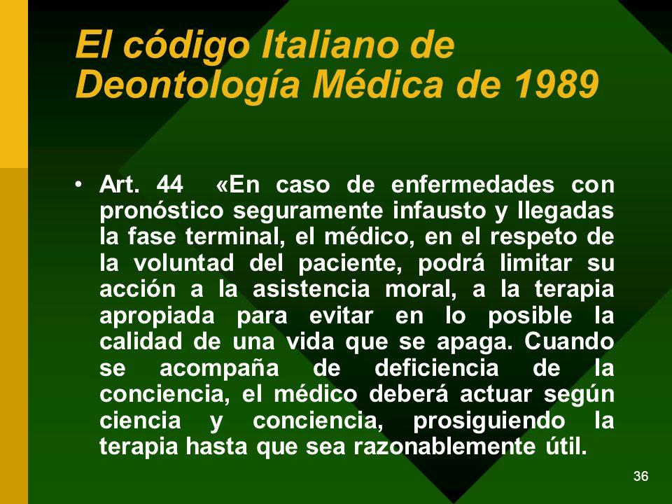 36 El código Italiano de Deontología Médica de 1989 Art. 44 «En caso de enfermedades con pronóstico seguramente infausto y llegadas la fase terminal,