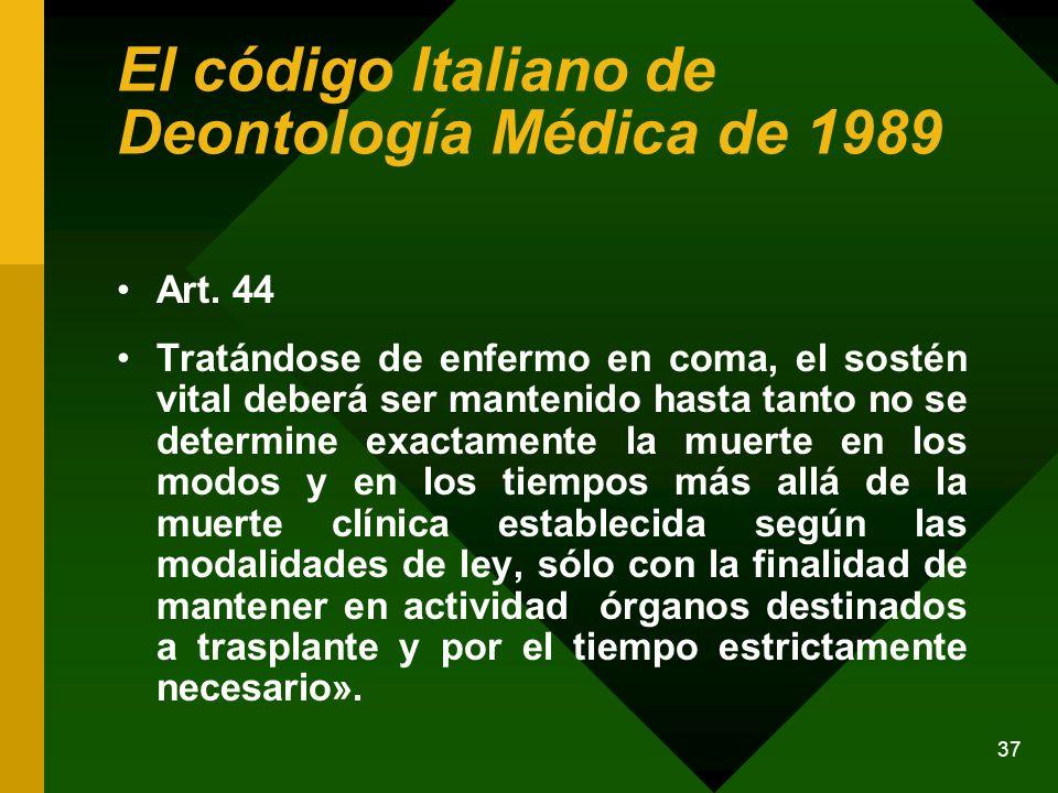 37 El código Italiano de Deontología Médica de 1989 Art. 44 Tratándose de enfermo en coma, el sostén vital deberá ser mantenido hasta tanto no se dete