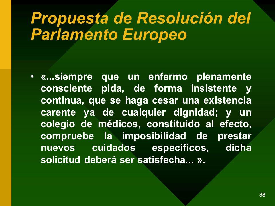 38 Propuesta de Resolución del Parlamento Europeo «...siempre que un enfermo plenamente consciente pida, de forma insistente y continua, que se haga c