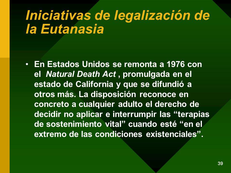 39 Iniciativas de legalización de la Eutanasia En Estados Unidos se remonta a 1976 con el Natural Death Act, promulgada en el estado de California y q