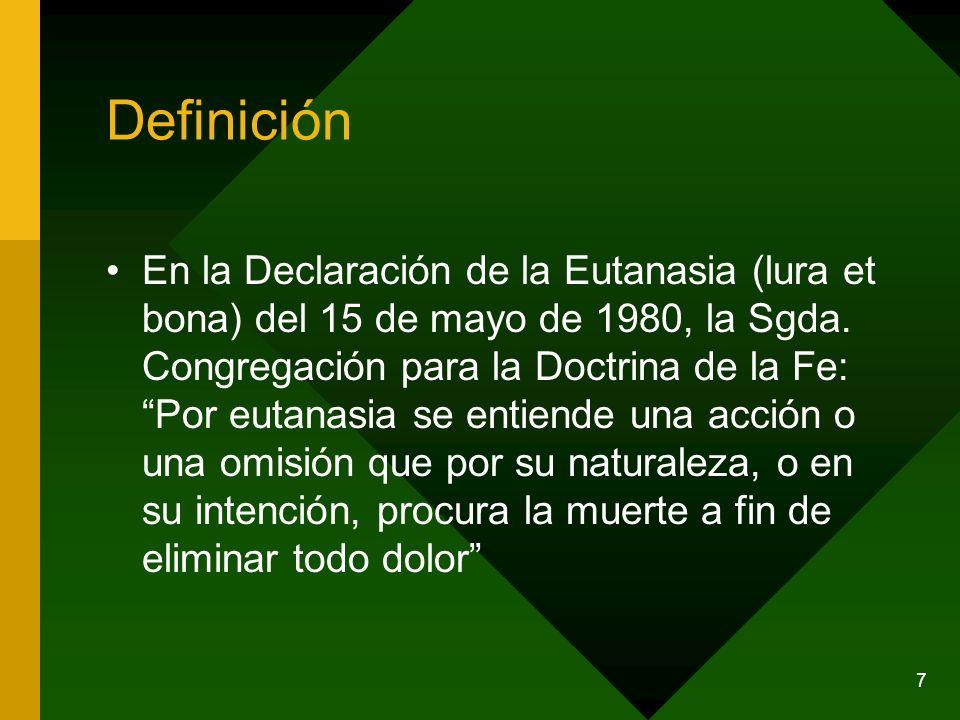 7 Definición En la Declaración de la Eutanasia (lura et bona) del 15 de mayo de 1980, la Sgda. Congregación para la Doctrina de la Fe: Por eutanasia s