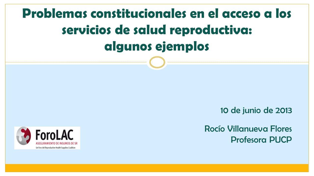 Problemas constitucionales en el acceso a los servicios de salud reproductiva: algunos ejemplos 10 de junio de 2013 Rocío Villanueva Flores Profesora