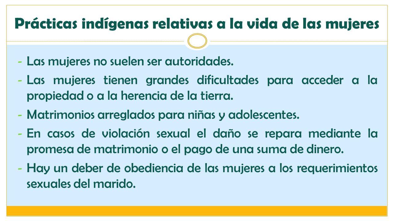 Prácticas indígenas relativas a la vida de las mujeres - Las mujeres no suelen ser autoridades. - Las mujeres tienen grandes dificultades para acceder