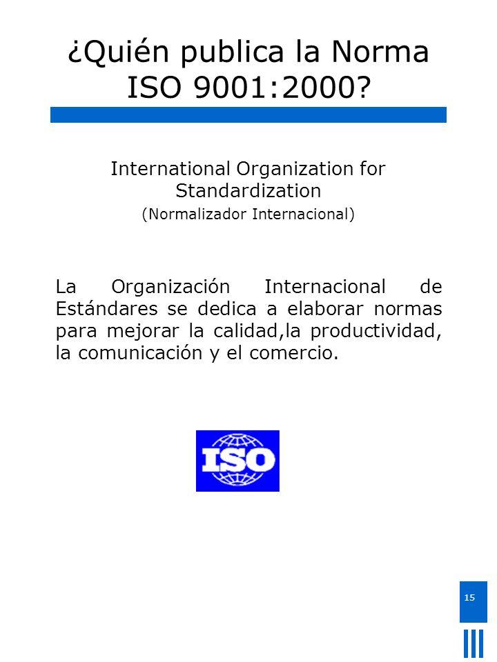 15 ¿Quién publica la Norma ISO 9001:2000? International Organization for Standardization (Normalizador Internacional) La Organización Internacional de