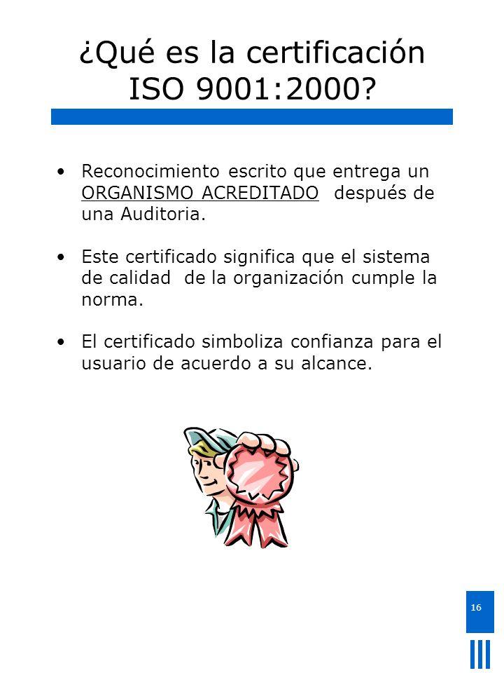 16 ¿Qué es la certificación ISO 9001:2000? Reconocimiento escrito que entrega un ORGANISMO ACREDITADO después de una Auditoria. Este certificado signi