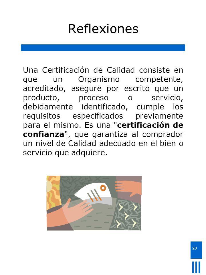 23 Reflexiones Una Certificación de Calidad consiste en que un Organismo competente, acreditado, asegure por escrito que un producto, proceso o servic