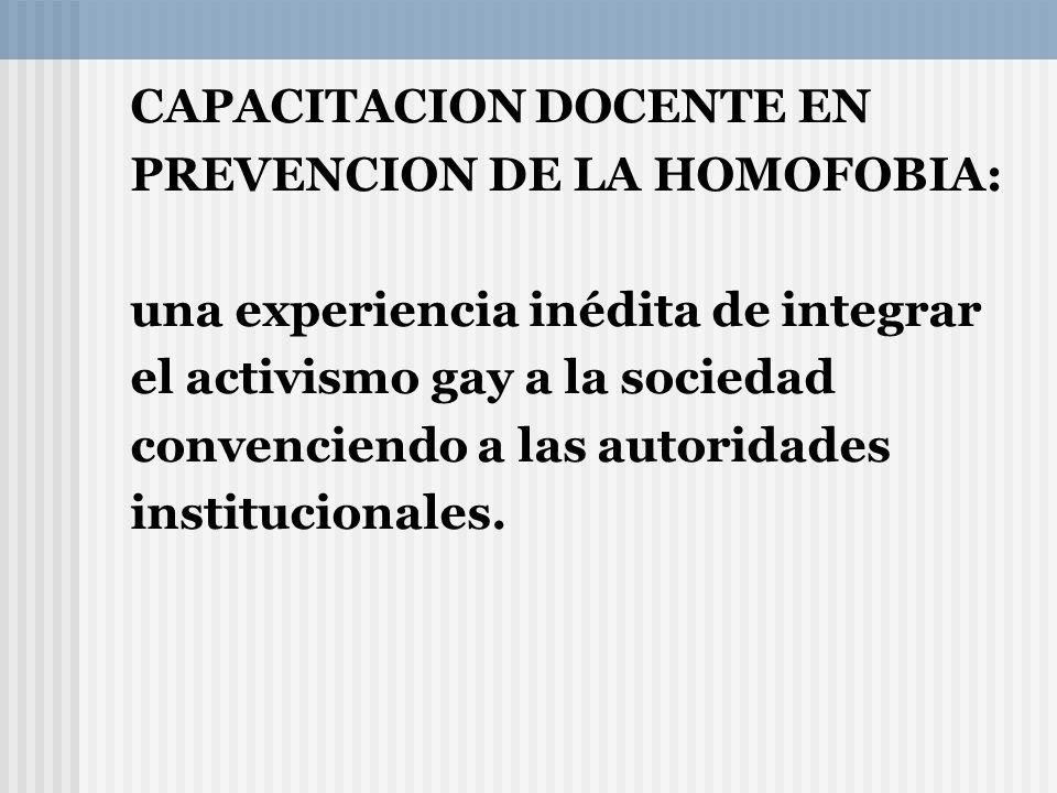 CAPACITACION DOCENTE EN PREVENCION DE LA HOMOFOBIA: una experiencia inédita de integrar el activismo gay a la sociedad convenciendo a las autoridades