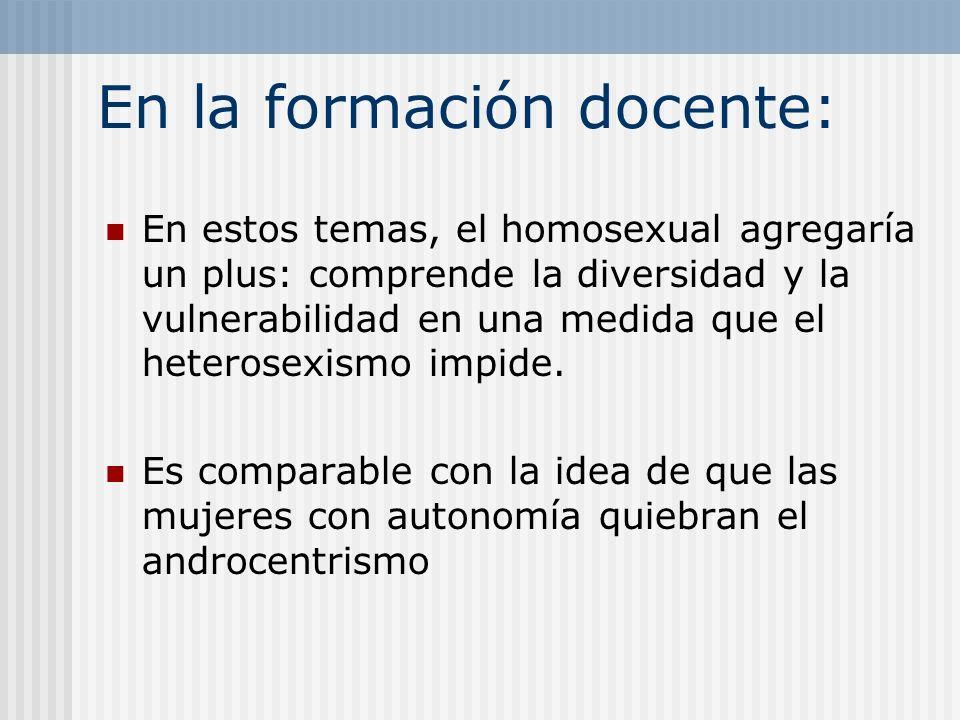 En la formación docente: En estos temas, el homosexual agregaría un plus: comprende la diversidad y la vulnerabilidad en una medida que el heterosexis