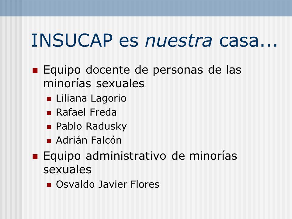 INSUCAP es nuestra casa... Equipo docente de personas de las minorías sexuales Liliana Lagorio Rafael Freda Pablo Radusky Adrián Falcón Equipo adminis