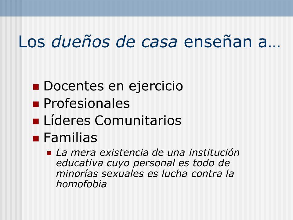 Los dueños de casa enseñan a… Docentes en ejercicio Profesionales Líderes Comunitarios Familias La mera existencia de una institución educativa cuyo p