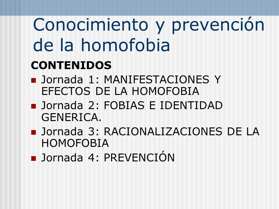 Conocimiento y prevención de la homofobia CONTENIDOS Jornada 1: MANIFESTACIONES Y EFECTOS DE LA HOMOFOBIA Jornada 2: FOBIAS E IDENTIDAD GENERICA. Jorn