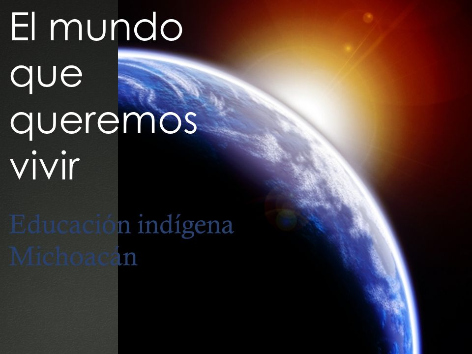 El mundo que queremos vivir Educación indígena Michoacán