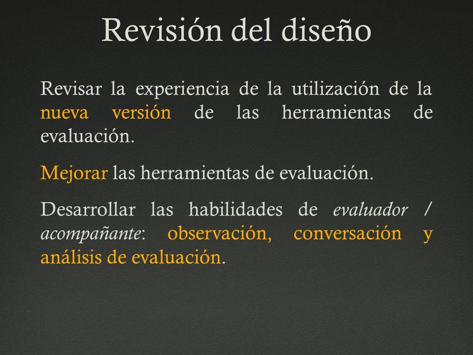 Revisión del diseñoRevisión del diseño Revisar la experiencia de la utilización de la nueva versión de las herramientas de evaluación. Mejorar las her