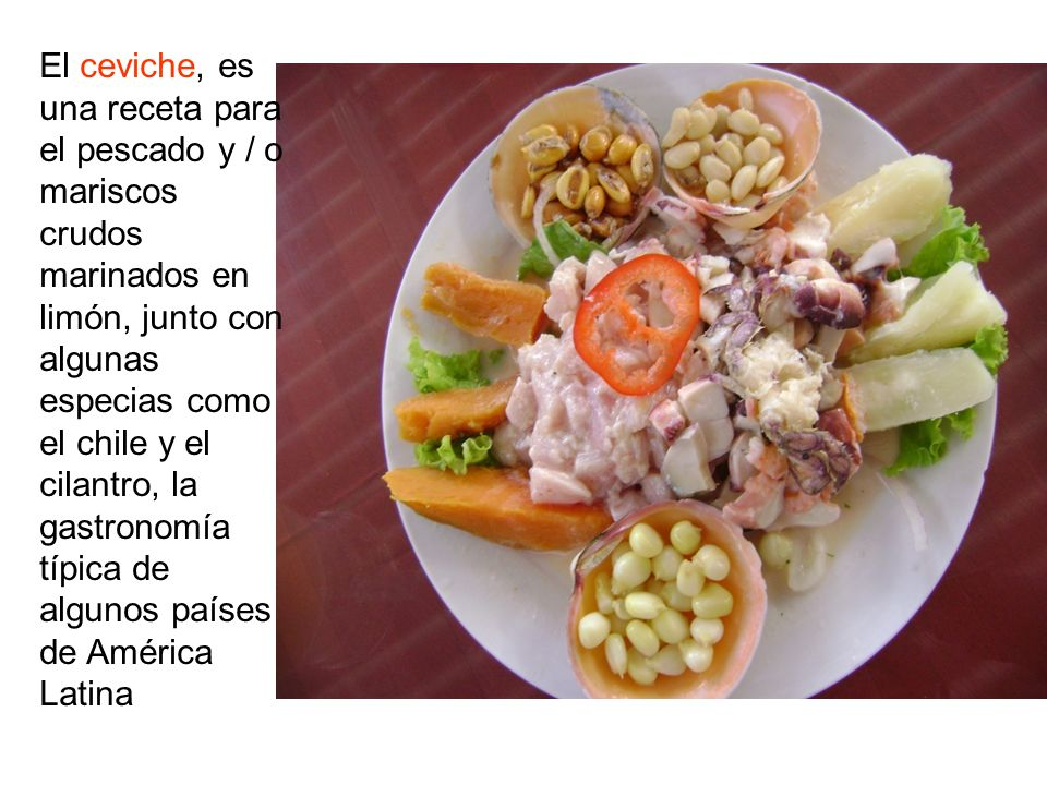 El ceviche, es una receta para el pescado y / o mariscos crudos marinados en limón, junto con algunas especias como el chile y el cilantro, la gastronomía típica de algunos países de América Latina