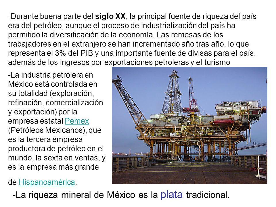 -La industria petrolera en México está controlada en su totalidad (exploración, refinación, comercialización y exportación) por la empresa estatal Pemex (Petróleos Mexicanos), que es la tercera empresa productora de petróleo en el mundo, la sexta en ventas, y es la empresa más grande de Hispanoamérica.PemexHispanoamérica -Durante buena parte del siglo XX, la principal fuente de riqueza del país era del petróleo, aunque el proceso de industrialización del país ha permitido la diversificación de la economía.