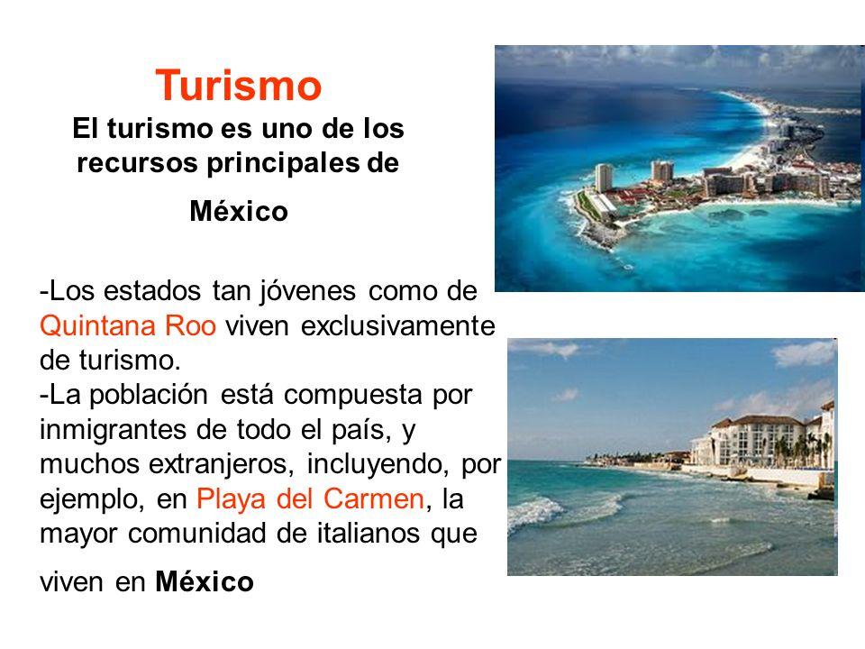 Turismo El turismo es uno de los recursos principales de México -Los estados tan jóvenes como de Quintana Roo viven exclusivamente de turismo. -La pob