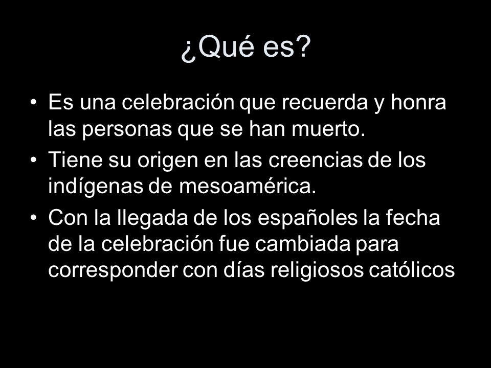 ¿Qué es? Es una celebración que recuerda y honra las personas que se han muerto. Tiene su origen en las creencias de los indígenas de mesoamérica. Con