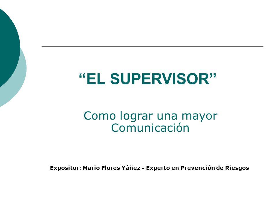 EL SUPERVISOR Como lograr una mayor Comunicación Expositor: Mario Flores Yáñez - Experto en Prevención de Riesgos