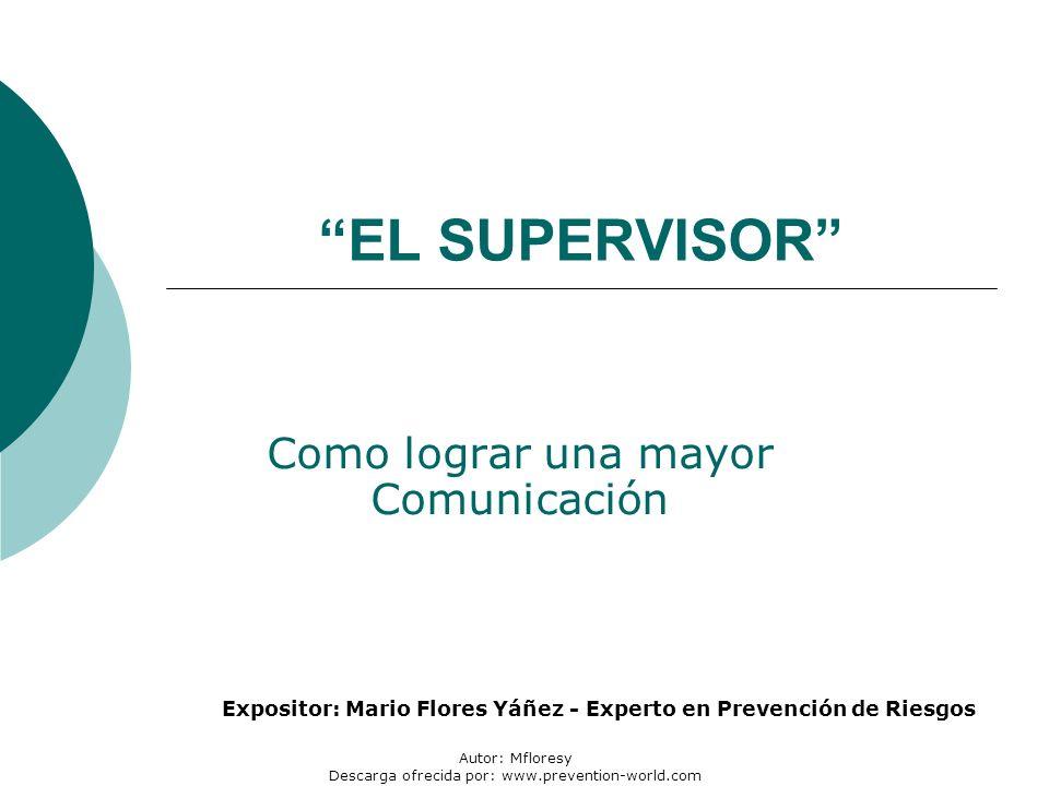Autor: Mfloresy Descarga ofrecida por: www.prevention-world.com EL SUPERVISOR Como lograr una mayor Comunicación Expositor: Mario Flores Yáñez - Experto en Prevención de Riesgos